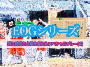 <動画>新 EOG(End of Game)シリーズ/残り時間と点差を考えたスペシャルプレー(4)