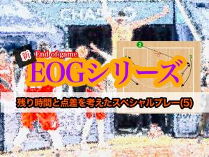 <動画>新 EOG(End of Game)シリーズ/残り時間と点差を考えたスペシャルプレー(5)