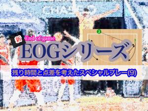 〈動画〉新 EOG(End of Game)シリーズ/残り時間と点差を考えたスペシャルプレー(9)